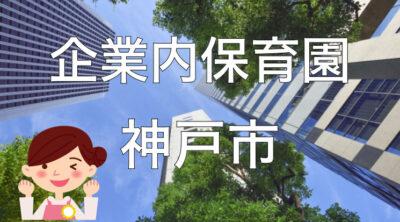 【2021年】神戸市の企業内保育園一覧と保育士求人の探し方!【企業主導型保育事業】