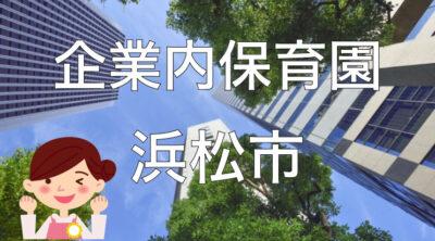 【2021年】浜松市の企業内保育園一覧と保育士求人の探し方!【企業主導型保育事業】