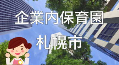 【2021年】札幌市の企業内保育園一覧と保育士求人の探し方!【企業主導型保育事業】