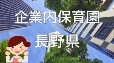 【2021年】長野県の企業内保育園一覧と保育士求人の探し方!【企業主導型保育事業】