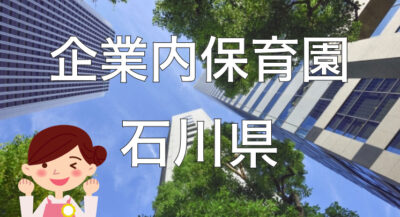 【2021年】石川県の企業内保育園一覧と保育士求人の探し方!【企業主導型保育事業】