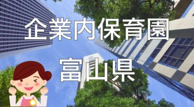 【2021年】富山県の企業内保育園一覧と保育士求人の探し方!【企業主導型保育事業】