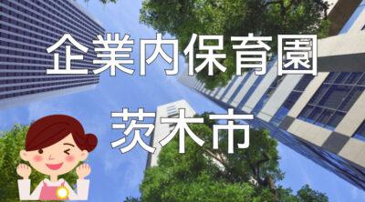 【2021年】茨木市の企業内保育園一覧と保育士求人の探し方!【企業主導型保育事業】