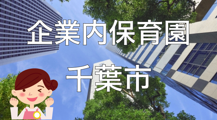 【2021年】千葉市の企業内保育園一覧と保育士求人の探し方!【企業主導型保育事業】